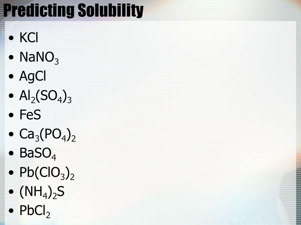 Predicting Solubility KCl NaNO 3 AgCl Al 2 (SO 4 ) 3 FeS Ca 3 (PO 4 ) 2 BaSO 4 Pb(ClO 3 ) 2 (NH 4 ) 2 S PbCl 2