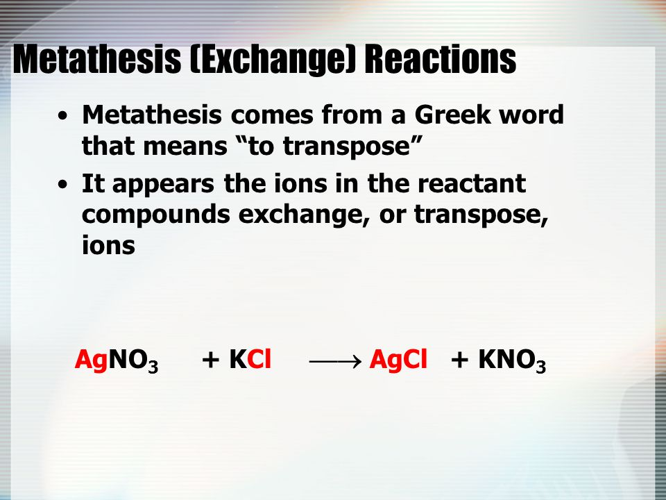 "Metathesis (Exchange) Reactions Metathesis comes from a Greek word that means ""to transpose"" It appears the ions in the reactant compounds exchange, o"
