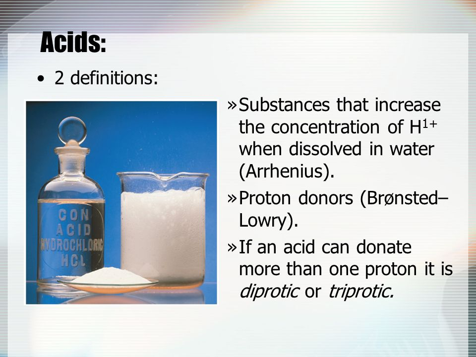 Acids: 2 definitions: »Substances that increase the concentration of H 1+ when dissolved in water (Arrhenius). »Proton donors (Brønsted– Lowry). »If a