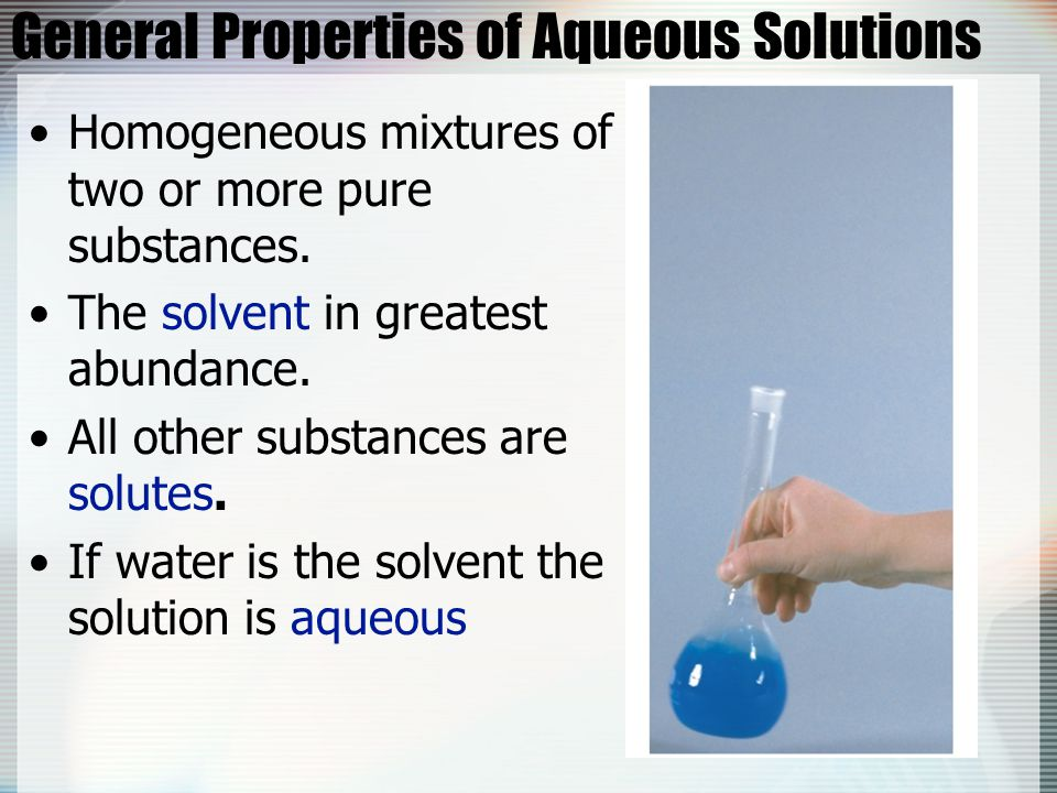General Properties of Aqueous Solutions Homogeneous mixtures of two or more pure substances. The solvent in greatest abundance. All other substances a