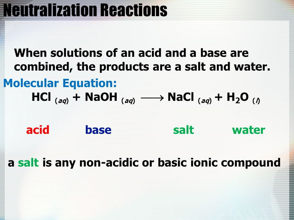 Neutralization Reactions When solutions of an acid and a base are combined, the products are a salt and water. Molecular Equation: HCl (aq) + NaOH (aq