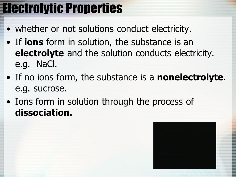 Electrolytic Properties whether or not solutions conduct electricity. If ions form in solution, the substance is an electrolyte and the solution condu