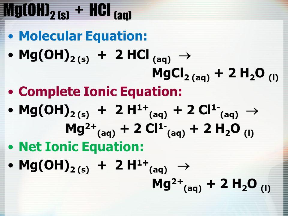 Mg(OH) 2 (s) + HCl (aq) Molecular Equation: Mg(OH) 2 (s) + 2 HCl (aq)  MgCl 2 (aq) + 2 H 2 O (l) Complete Ionic Equation: Mg(OH) 2 (s) + 2 H 1+ (aq) + 2 Cl 1- (aq)  Mg 2+ (aq) + 2 Cl 1- (aq) + 2 H 2 O (l) Net Ionic Equation: Mg(OH) 2 (s) + 2 H 1+ (aq)  Mg 2+ (aq) + 2 H 2 O (l)