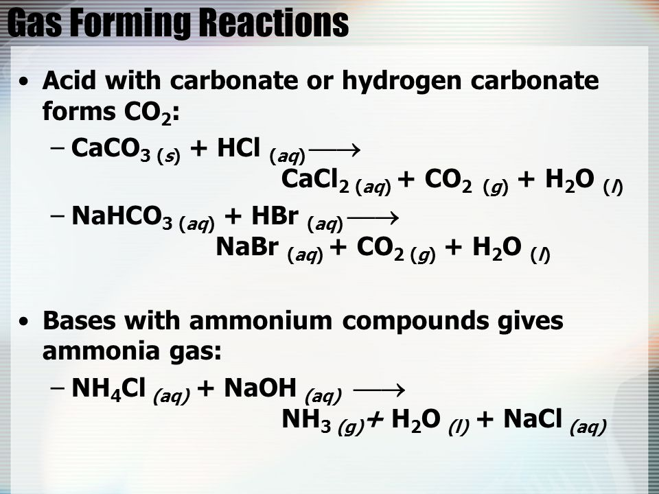Gas Forming Reactions Acid with carbonate or hydrogen carbonate forms CO 2 : –CaCO 3 (s) + HCl (aq)  CaCl 2 (aq) + CO 2 (g) + H 2 O (l) –NaHCO 3 (aq