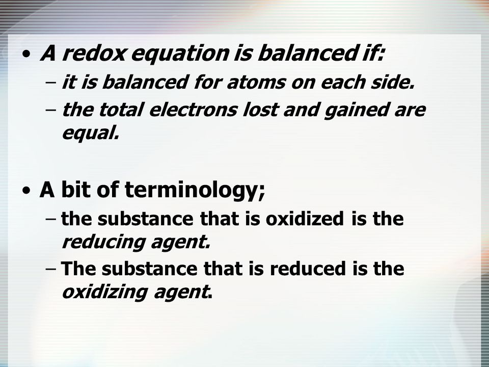 A redox equation is balanced if: –it is balanced for atoms on each side. –the total electrons lost and gained are equal. A bit of terminology; –the su