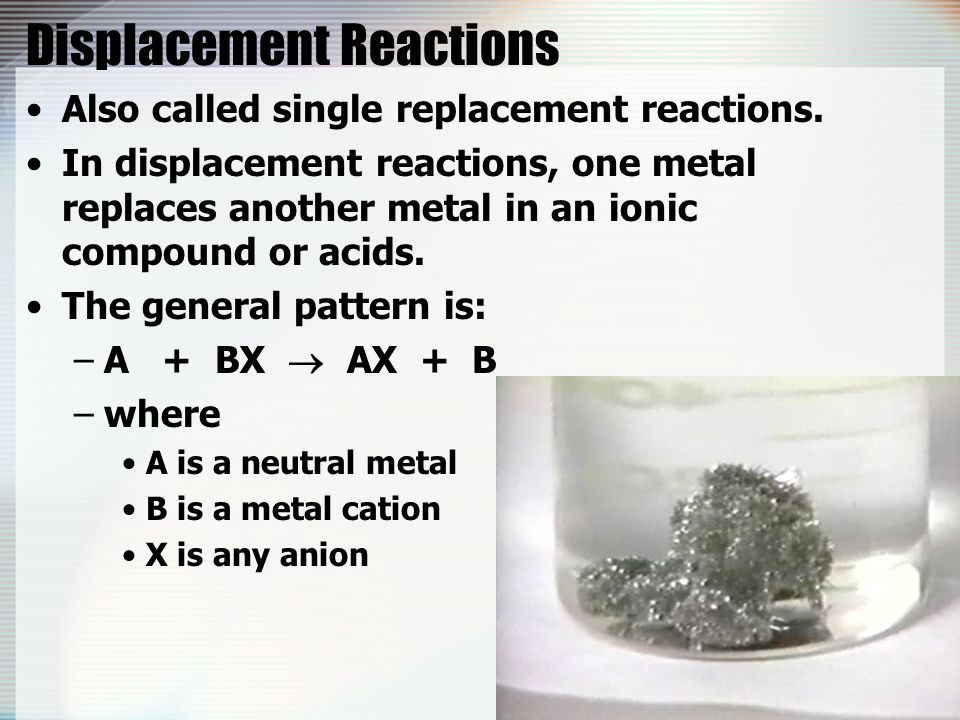 Displacement Reactions Also called single replacement reactions. In displacement reactions, one metal replaces another metal in an ionic compound or a