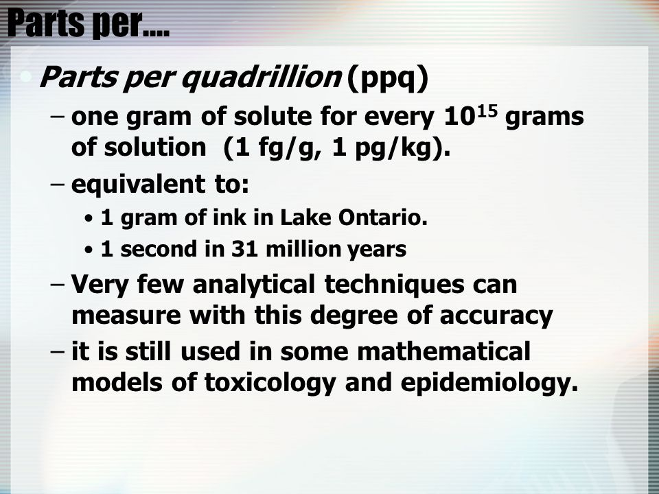 Parts per.... Parts per quadrillion (ppq) –one gram of solute for every 10 15 grams of solution (1 fg/g, 1 pg/kg). –equivalent to: 1 gram of ink in La