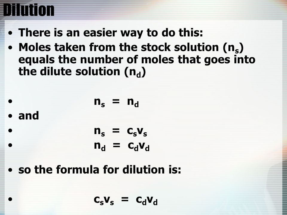 Dilution There is an easier way to do this: Moles taken from the stock solution (n s ) equals the number of moles that goes into the dilute solution (