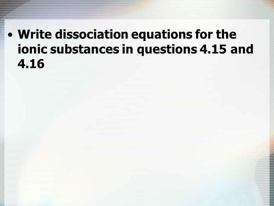 Write dissociation equations for the ionic substances in questions 4.15 and 4.16