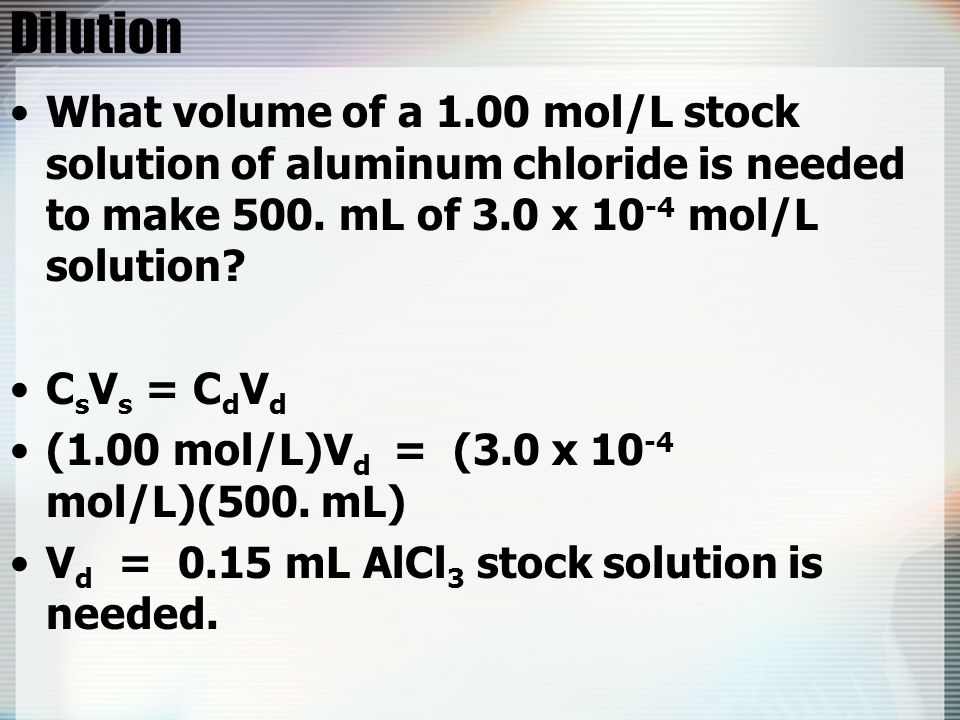 Dilution What volume of a 1.00 mol/L stock solution of aluminum chloride is needed to make 500. mL of 3.0 x 10 -4 mol/L solution? C s V s = C d V d (1