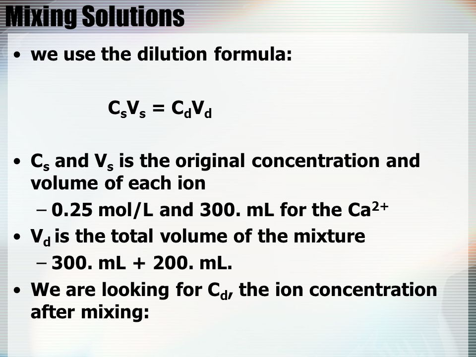 Mixing Solutions we use the dilution formula: C s V s = C d V d C s and V s is the original concentration and volume of each ion –0.25 mol/L and 300.