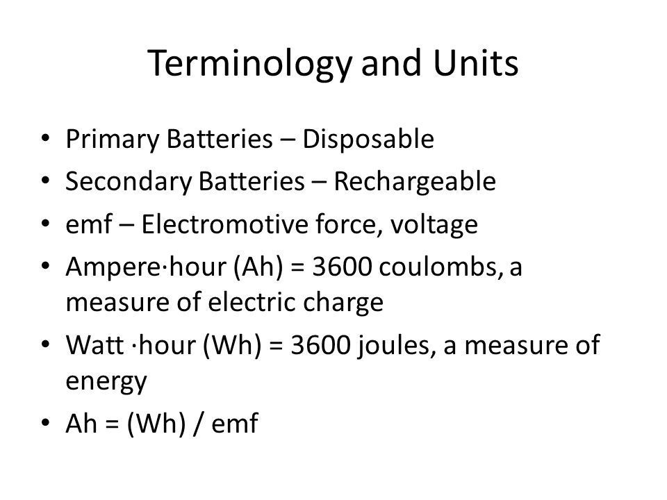 Terminology and Units Primary Batteries – Disposable Secondary Batteries – Rechargeable emf – Electromotive force, voltage Ampere∙hour (Ah) = 3600 coulombs, a measure of electric charge Watt ∙hour (Wh) = 3600 joules, a measure of energy Ah = (Wh) / emf