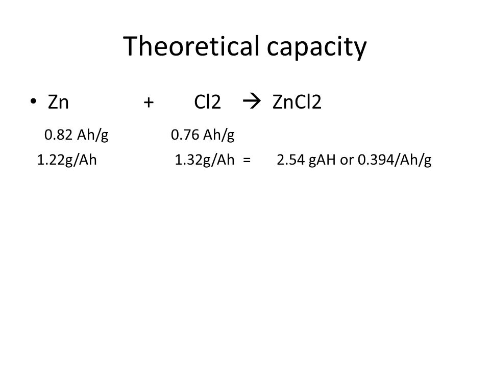 Theoretical capacity Zn + Cl2  ZnCl2 0.82 Ah/g 0.76 Ah/g 1.22g/Ah 1.32g/Ah = 2.54 gAH or 0.394/Ah/g