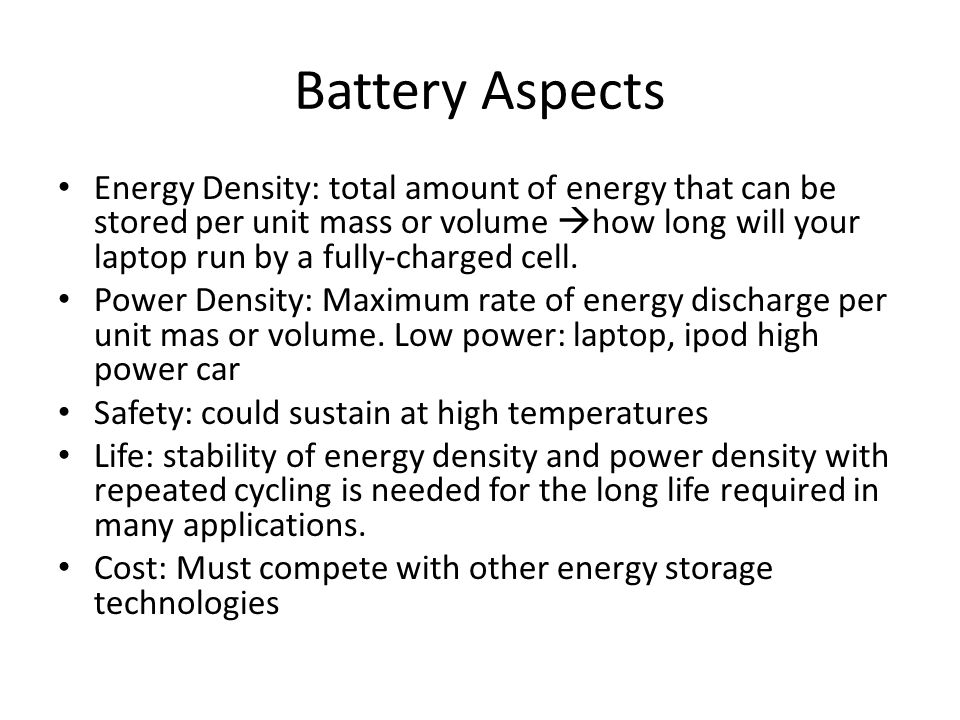 Battery Aspects Energy Density: total amount of energy that can be stored per unit mass or volume  how long will your laptop run by a fully-charged cell.
