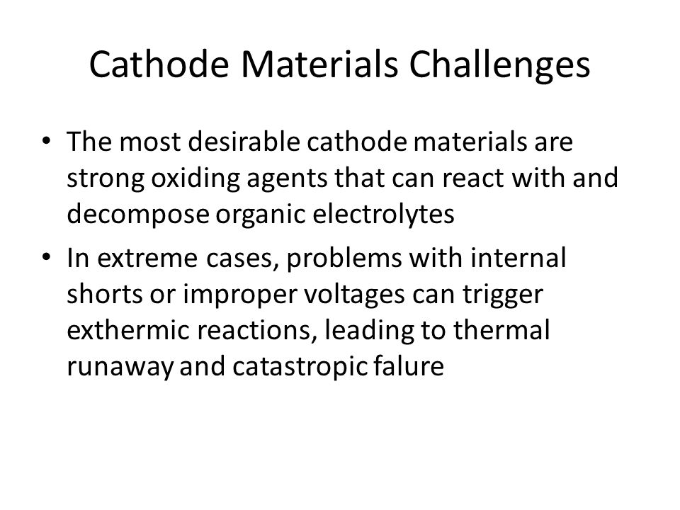 Cathode Materials Challenges The most desirable cathode materials are strong oxiding agents that can react with and decompose organic electrolytes In extreme cases, problems with internal shorts or improper voltages can trigger exthermic reactions, leading to thermal runaway and catastropic falure