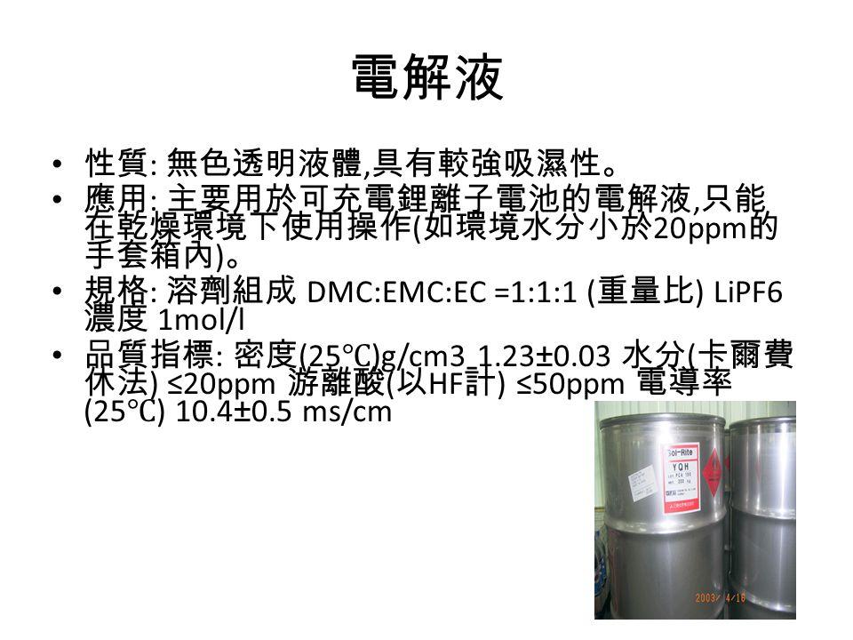 電解液 性質 : 無色透明液體, 具有較強吸濕性。 應用 : 主要用於可充電鋰離子電池的電解液, 只能 在乾燥環境下使用操作 ( 如環境水分小於 20ppm 的 手套箱內 ) 。 規格 : 溶劑組成 DMC:EMC:EC =1:1:1 ( 重量比 ) LiPF6 濃度 1mol/l 品質指標 : 密