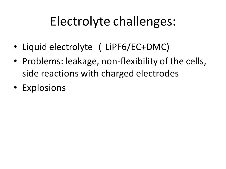 Electrolyte challenges: Liquid electrolyte ( LiPF6/EC+DMC) Problems: leakage, non-flexibility of the cells, side reactions with charged electrodes Explosions