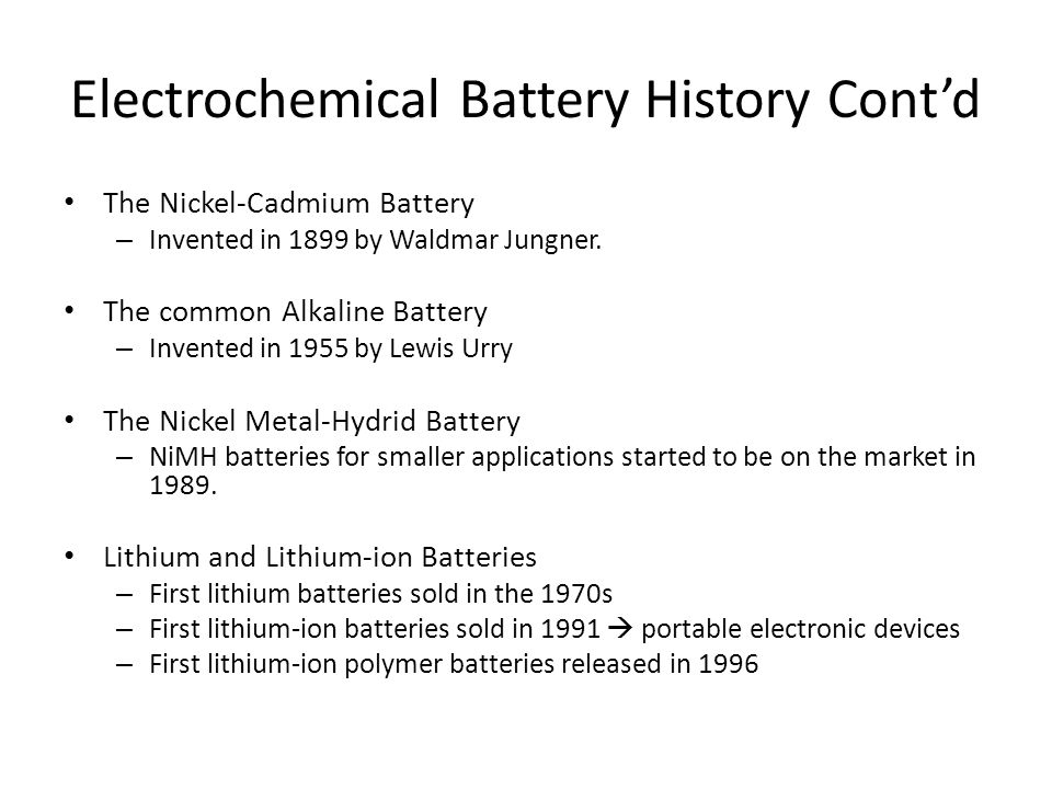 Electrochemical Battery History Cont'd The Nickel-Cadmium Battery – Invented in 1899 by Waldmar Jungner.