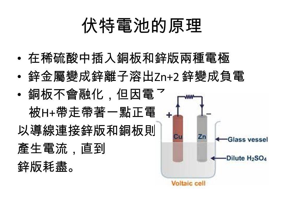 伏特電池的原理 在稀硫酸中插入銅板和鋅版兩種電極 鋅金屬變成鋅離子溶出 Zn+2 鋅變成負電 銅板不會融化,但因電子 被 H+ 帶走帶著一點正電 以導線連接鋅版和銅板則會 產生電流,直到 鋅版耗盡。