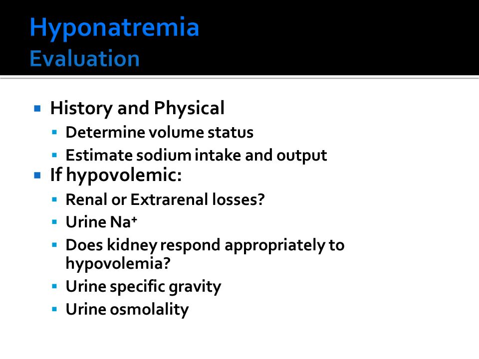  History and Physical  Determine volume status  Estimate sodium intake and output  If hypovolemic:  Renal or Extrarenal losses?  Urine Na⁺  Doe
