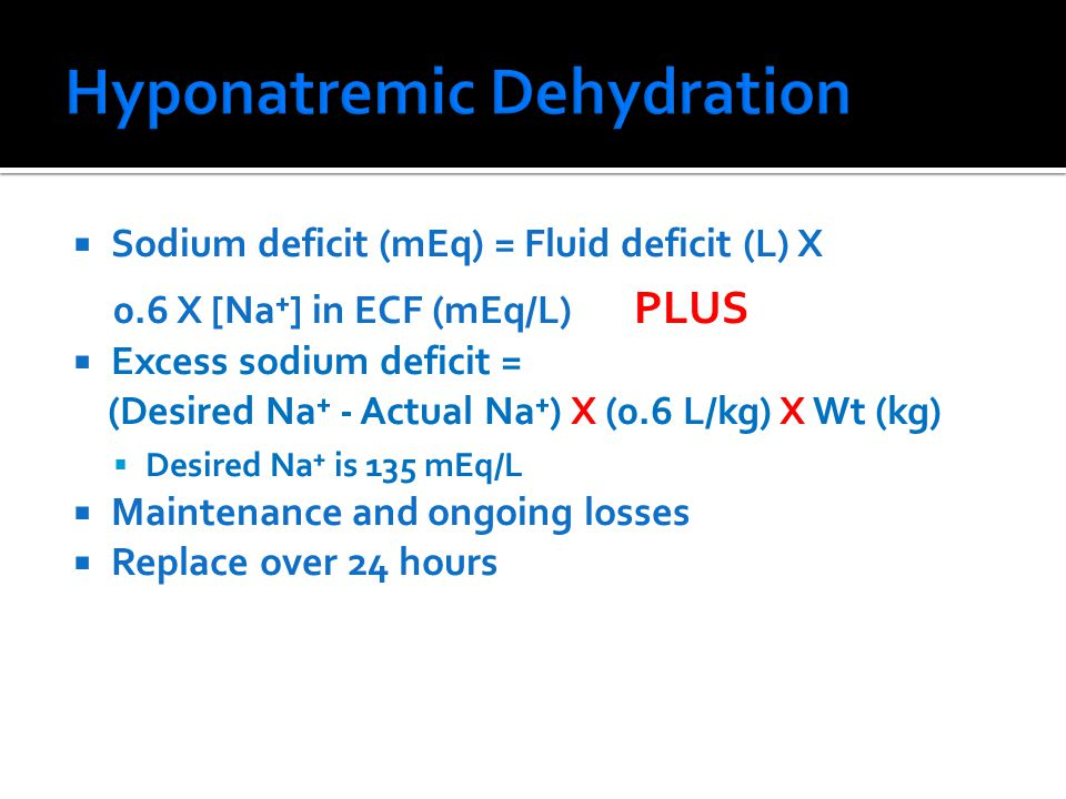  Sodium deficit (mEq) = Fluid deficit (L) X 0.6 X [Na⁺] in ECF (mEq/L) PLUS  Excess sodium deficit = (Desired Na⁺ - Actual Na⁺) X (0.6 L/kg) X Wt (kg)  Desired Na⁺ is 135 mEq/L  Maintenance and ongoing losses  Replace over 24 hours