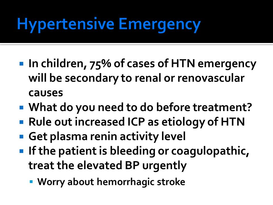  In children, 75% of cases of HTN emergency will be secondary to renal or renovascular causes  What do you need to do before treatment?  Rule out i