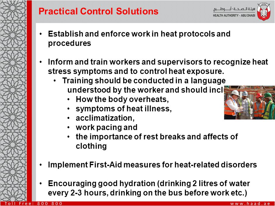 Practical Control Solutions Establish and enforce work in heat protocols and procedures Inform and train workers and supervisors to recognize heat stress symptoms and to control heat exposure.