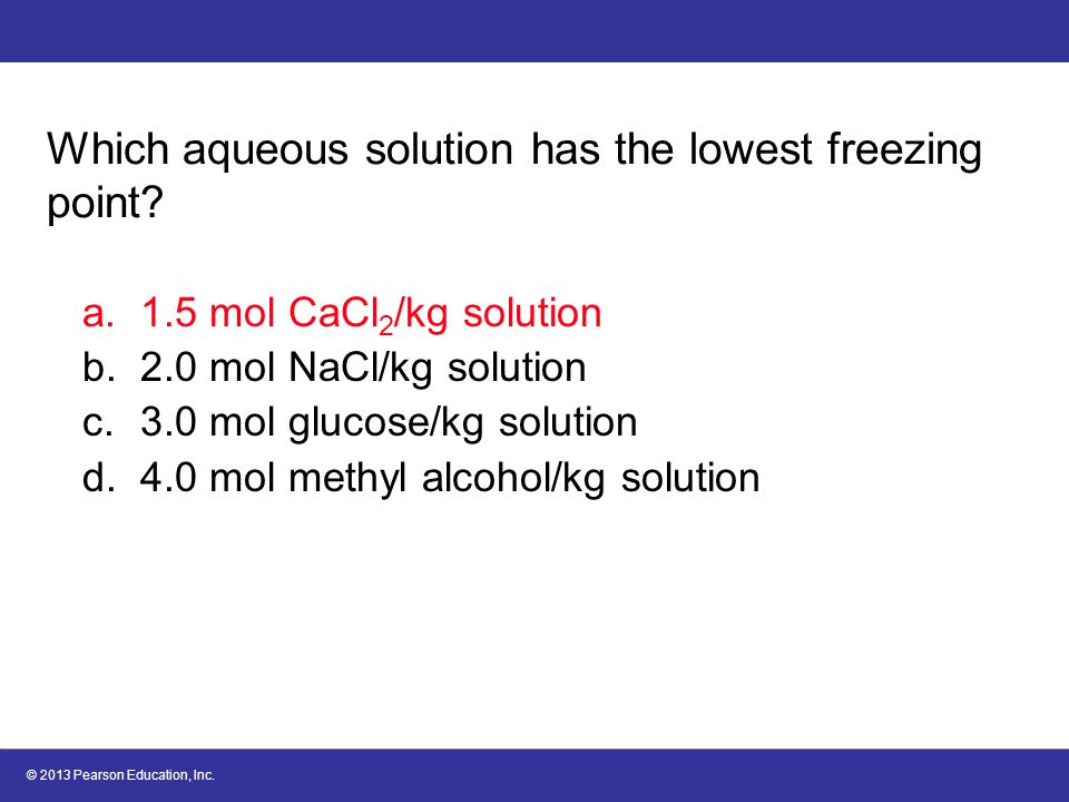 © 2013 Pearson Education, Inc.Which aqueous solution has the lowest freezing point.