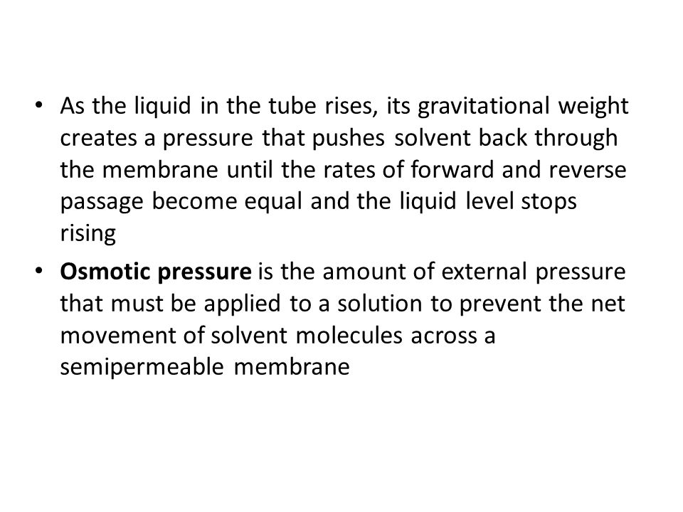As the liquid in the tube rises, its gravitational weight creates a pressure that pushes solvent back through the membrane until the rates of forward and reverse passage become equal and the liquid level stops rising Osmotic pressure is the amount of external pressure that must be applied to a solution to prevent the net movement of solvent molecules across a semipermeable membrane