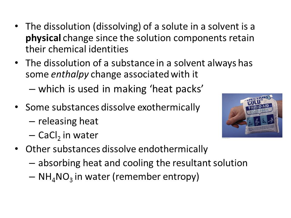 The dissolution (dissolving) of a solute in a solvent is a physical change since the solution components retain their chemical identities The dissolution of a substance in a solvent always has some enthalpy change associated with it – which is used in making 'heat packs' Some substances dissolve exothermically – releasing heat – CaCl 2 in water Other substances dissolve endothermically – absorbing heat and cooling the resultant solution – NH 4 NO 3 in water (remember entropy)