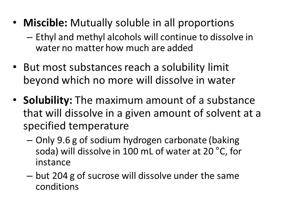 Miscible: Mutually soluble in all proportions – Ethyl and methyl alcohols will continue to dissolve in water no matter how much are added But most substances reach a solubility limit beyond which no more will dissolve in water Solubility: The maximum amount of a substance that will dissolve in a given amount of solvent at a specified temperature – Only 9.6 g of sodium hydrogen carbonate (baking soda) will dissolve in 100 mL of water at 20 °C, for instance – but 204 g of sucrose will dissolve under the same conditions