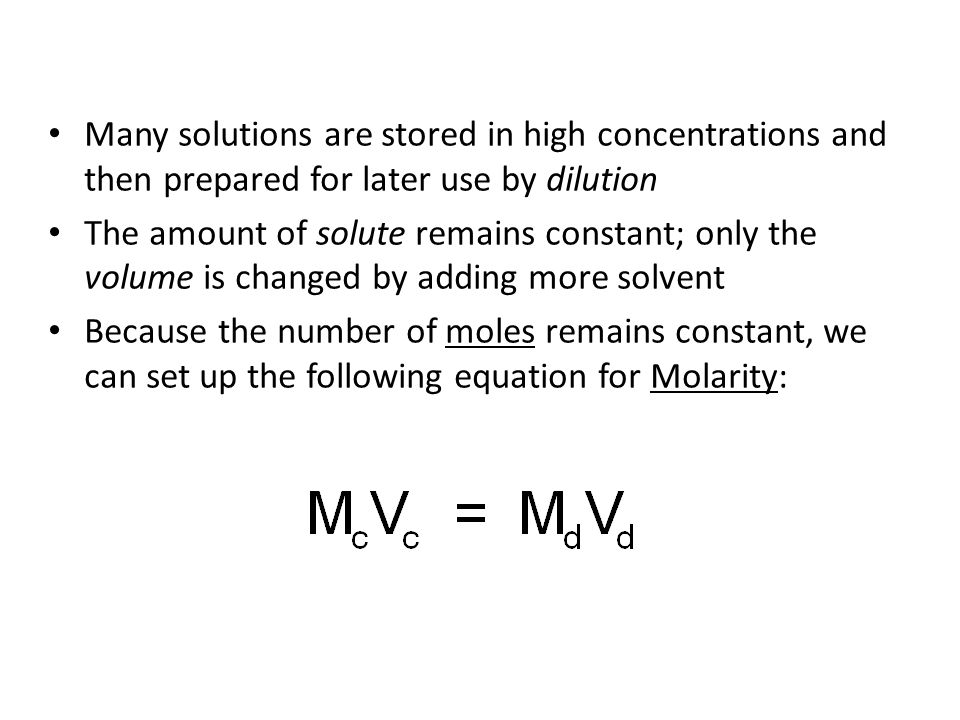 Many solutions are stored in high concentrations and then prepared for later use by dilution The amount of solute remains constant; only the volume is changed by adding more solvent Because the number of moles remains constant, we can set up the following equation for Molarity: