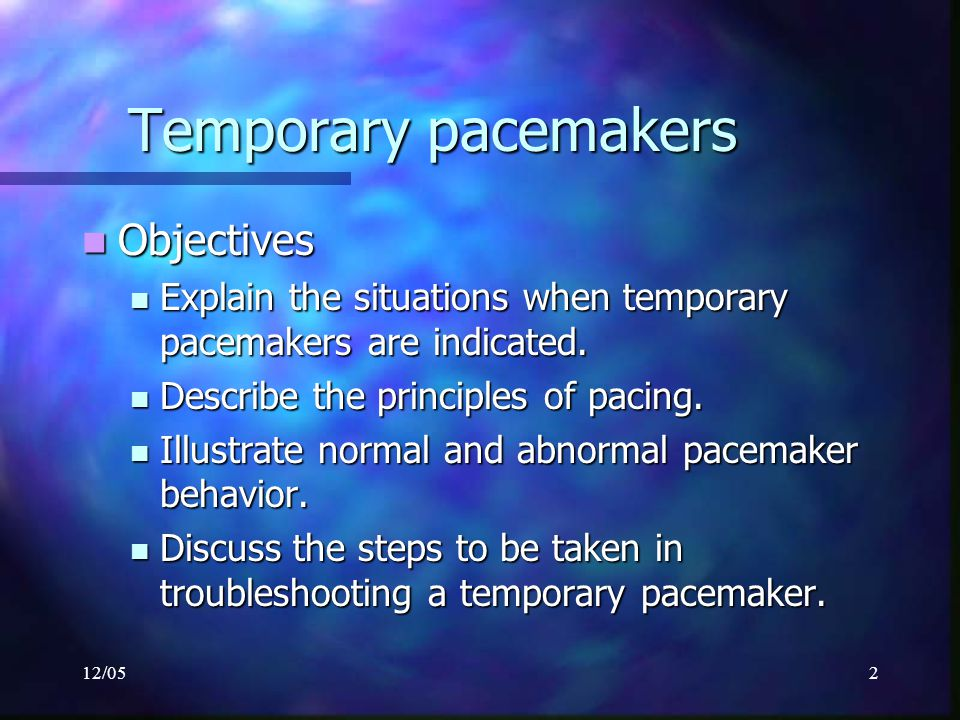 12/052 Temporary pacemakers Objectives Objectives Explain the situations when temporary pacemakers are indicated. Explain the situations when temporar