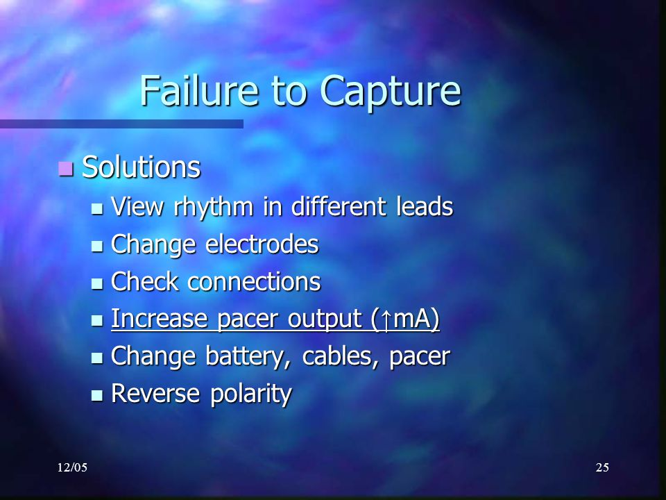 12/0525 Failure to Capture Solutions Solutions View rhythm in different leads View rhythm in different leads Change electrodes Change electrodes Check