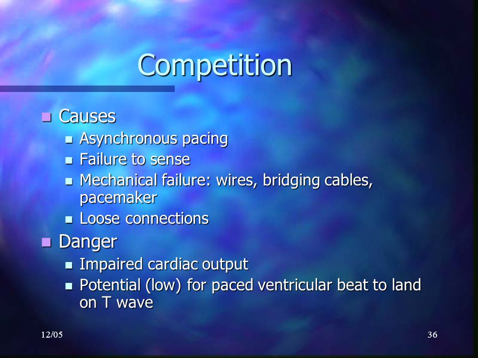12/0536 Competition Causes Causes Asynchronous pacing Asynchronous pacing Failure to sense Failure to sense Mechanical failure: wires, bridging cables