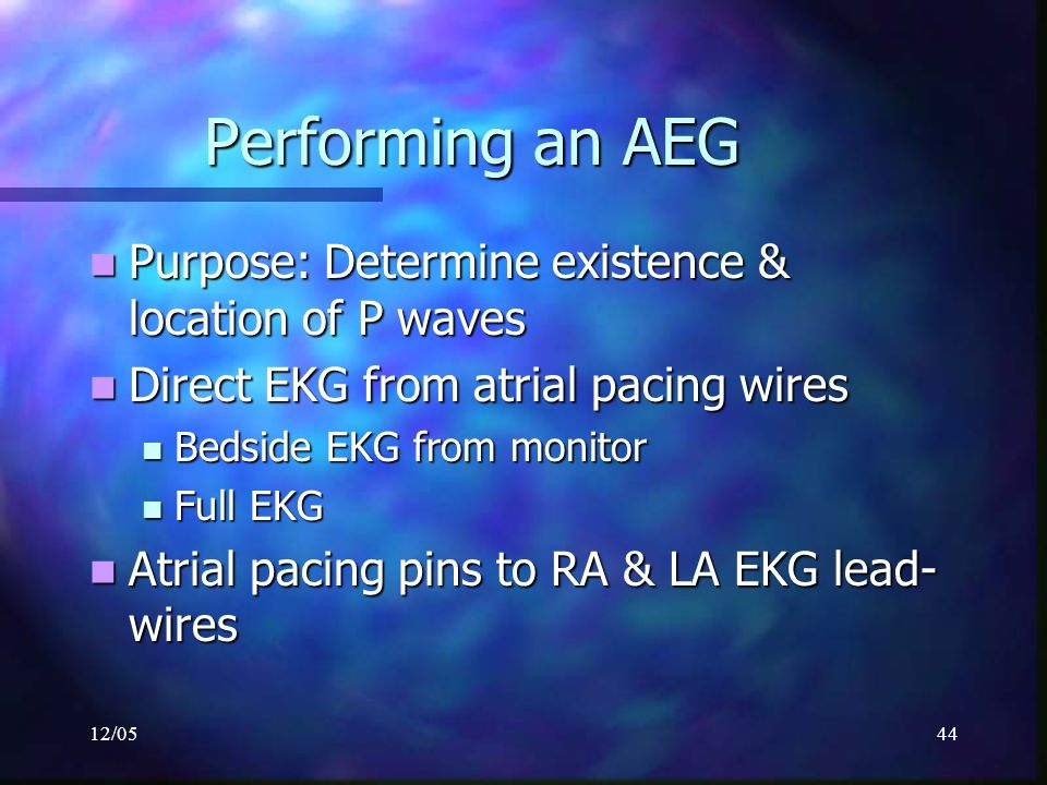 12/0544 Performing an AEG Purpose: Determine existence & location of P waves Purpose: Determine existence & location of P waves Direct EKG from atrial