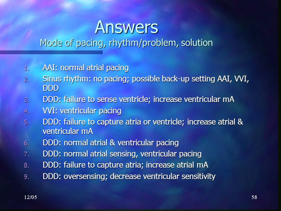 12/0558 Answers Mode of pacing, rhythm/problem, solution 1. AAI: normal atrial pacing 2. Sinus rhythm: no pacing; possible back-up setting AAI, VVI, D
