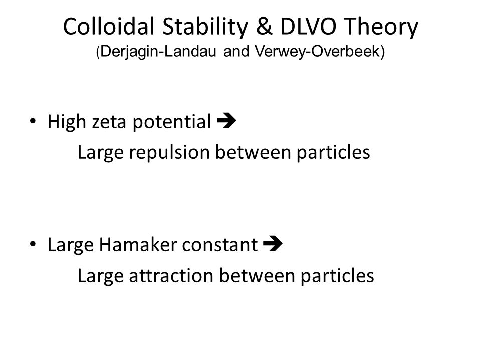 High zeta potential  Large repulsion between particles Large Hamaker constant  Large attraction between particles Colloidal Stability & DLVO Theory
