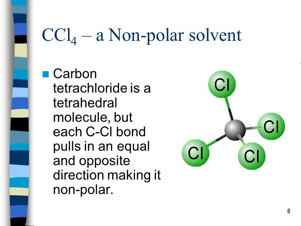 9 CCl 4 – a Non-polar solvent Only non-polar solutes will dissolve in CCl 4.