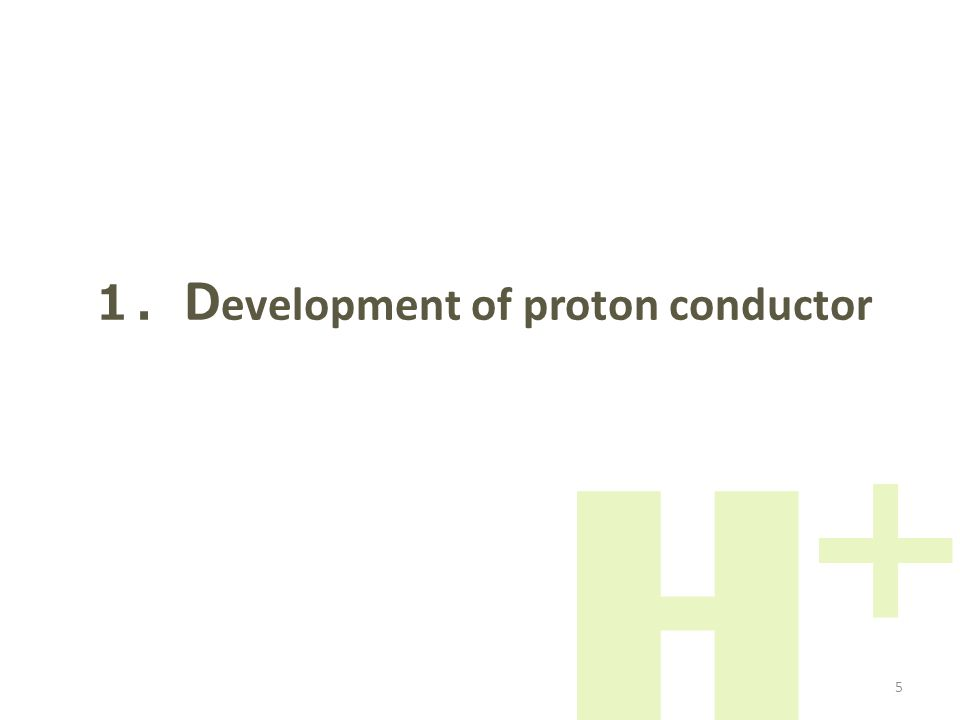 1. D evelopment of proton conductor H+H+ 5