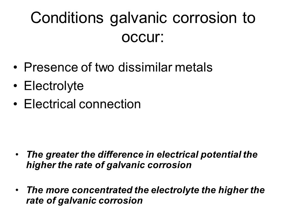 Conditions galvanic corrosion to occur: Presence of two dissimilar metals Electrolyte Electrical connection The greater the difference in electrical potential the higher the rate of galvanic corrosion The more concentrated the electrolyte the higher the rate of galvanic corrosion