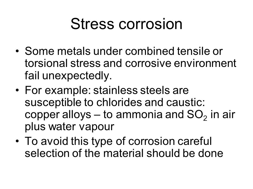 Stress corrosion Some metals under combined tensile or torsional stress and corrosive environment fail unexpectedly.
