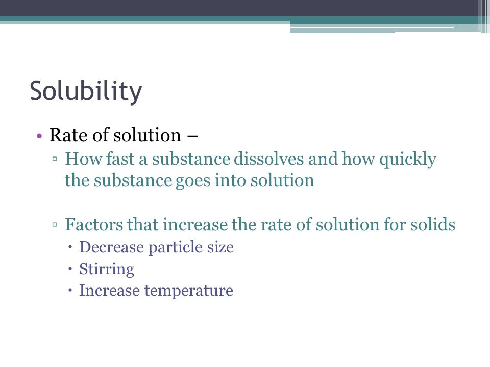 Solubility Rate of solution – ▫How fast a substance dissolves and how quickly the substance goes into solution ▫Factors that increase the rate of solution for solids  Decrease particle size  Stirring  Increase temperature