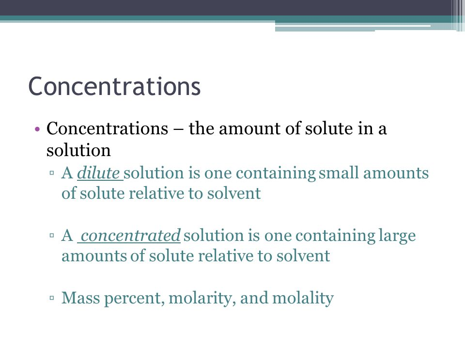 Concentrations Concentrations – the amount of solute in a solution ▫A dilute solution is one containing small amounts of solute relative to solvent ▫A concentrated solution is one containing large amounts of solute relative to solvent ▫Mass percent, molarity, and molality