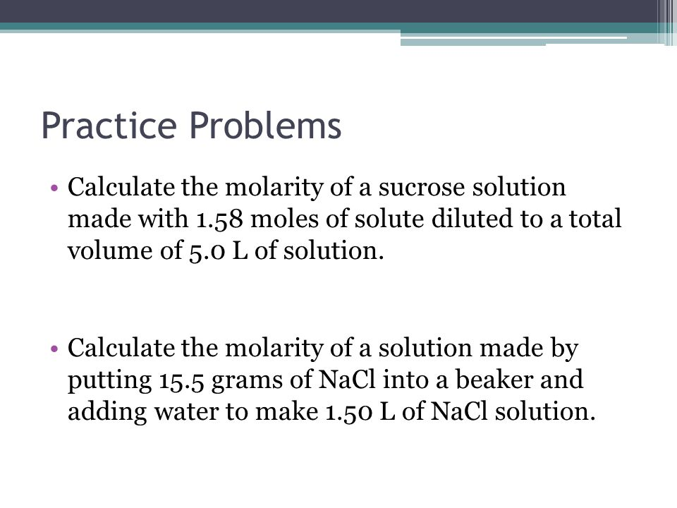 Practice Problems Calculate the molarity of a sucrose solution made with 1.58 moles of solute diluted to a total volume of 5.0 L of solution.