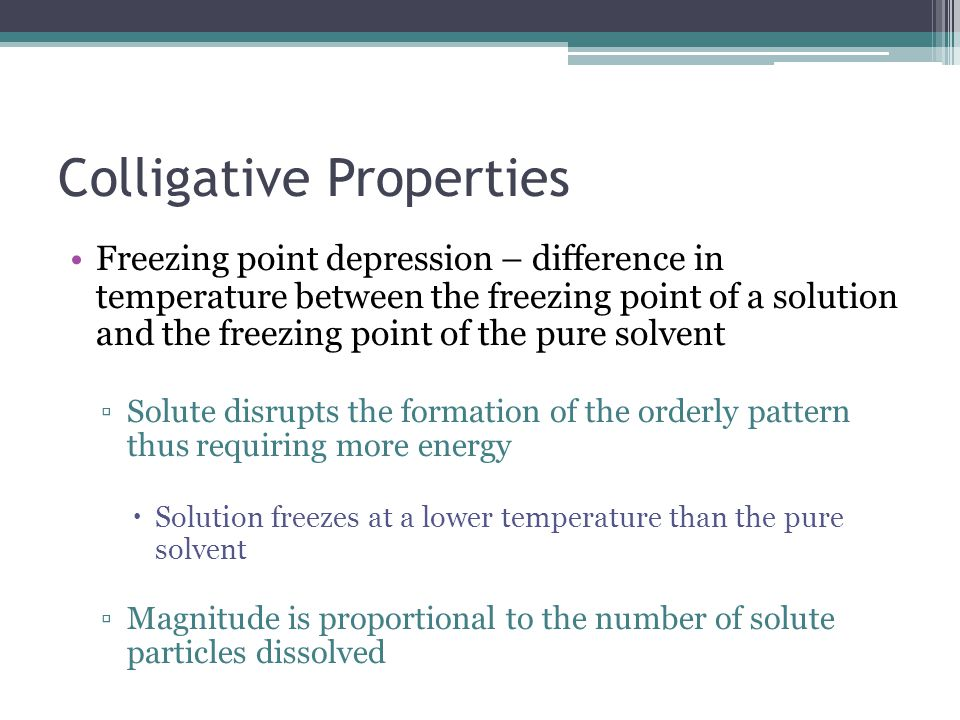 Colligative Properties Freezing point depression – difference in temperature between the freezing point of a solution and the freezing point of the pure solvent ▫Solute disrupts the formation of the orderly pattern thus requiring more energy  Solution freezes at a lower temperature than the pure solvent ▫Magnitude is proportional to the number of solute particles dissolved