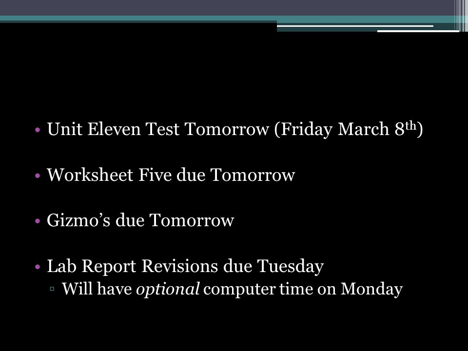 Unit Eleven Test Tomorrow (Friday March 8 th ) Worksheet Five due Tomorrow Gizmo's due Tomorrow Lab Report Revisions due Tuesday ▫Will have optional computer time on Monday