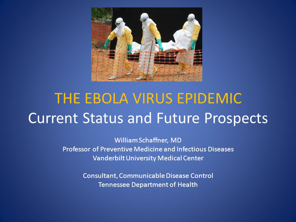 THE EBOLA VIRUS EPIDEMIC Current Status and Future Prospects William Schaffner, MD Professor of Preventive Medicine and Infectious Diseases Vanderbilt University Medical Center Consultant, Communicable Disease Control Tennessee Department of Health