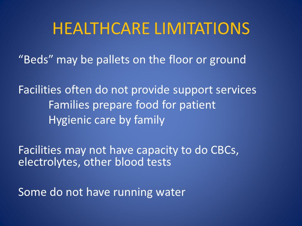 HEALTHCARE LIMITATIONS Beds may be pallets on the floor or ground Facilities often do not provide support services Families prepare food for patient Hygienic care by family Facilities may not have capacity to do CBCs, electrolytes, other blood tests Some do not have running water