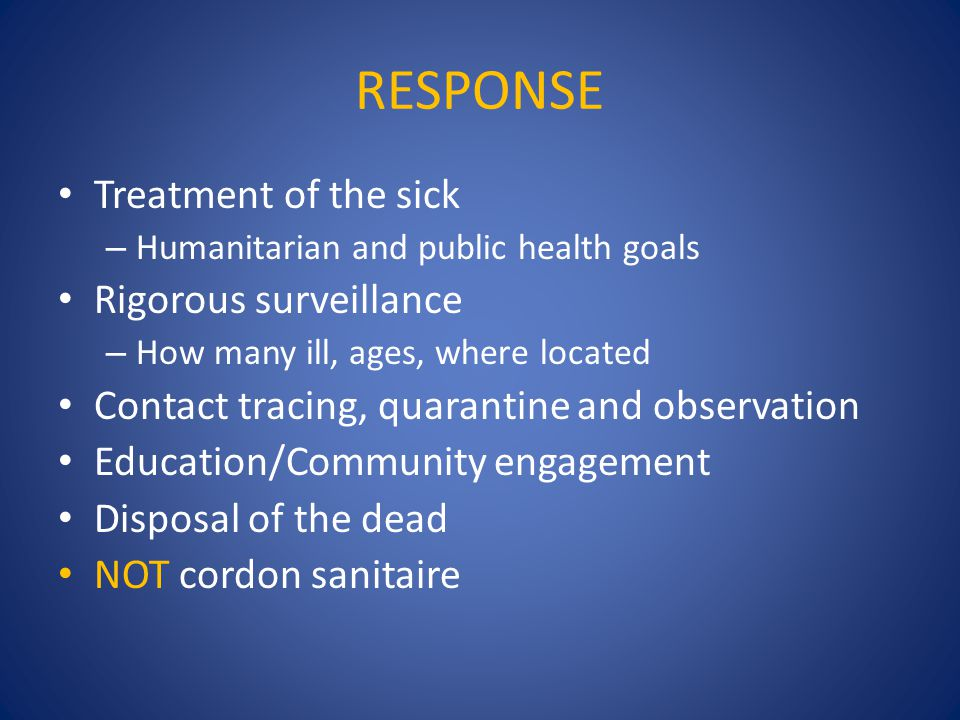 RESPONSE Treatment of the sick – Humanitarian and public health goals Rigorous surveillance – How many ill, ages, where located Contact tracing, quarantine and observation Education/Community engagement Disposal of the dead NOT cordon sanitaire